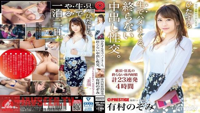 ABP-820 Studio Prestige - Endless Creampie Sex, Relentlessly Raw Fucking The Creampie Documents Have No Time To Wait For You Nozomi Arimura